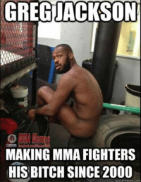 Credit to Marc Hall: GREG JACKSON  MAKING MMA FIGHTERS  HIS BITCH SINCE 2000  quick meme com Credit to Marc Hall