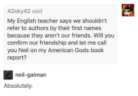 Friends, Teacher, and Tumblr: 42sky42 said  My English teacher says we shouldn't  refer to authors by their first names  because they aren't our friends. Will you  confirm our friendship and let me call  you Neil on my American Gods book  report?  neil-gaiman  Absolutely. awesomacious:  Good guy Neil.