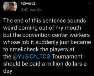 I mean at least comp them for the hazmat suits or something: 42words  @42_words  The end of this sentence sounds  weird coming out of my mouth  but the convention center workers  whose job it suddenly just became  to smellcheck the players at  the @YuGiOh_TCG Tournament  should be paid a million dollars a  day I mean at least comp them for the hazmat suits or something