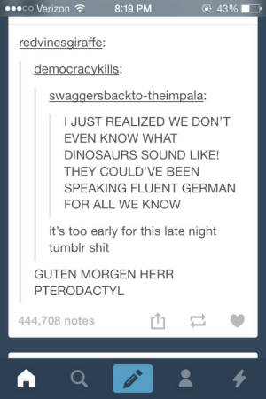 Dinosaursomg-humor.tumblr.com: 43%  00000 Verizon ?  8:19 PM  redvinesgiraffe:  democracykills:  swaggersbackto-theimpala:  I JUST REALIZED WE DON'T  EVEN KNOW WHAT  DINOSAURS SOUND LIKE!  THEY COULD'VE BEEN  SPEAKING FLUENT GERMAN  FOR ALL WE KNOW  it's too early for this late night  tumblr shit  GUTEN MORGEN HERR  PTERODACTYL  444,708 notes Dinosaursomg-humor.tumblr.com
