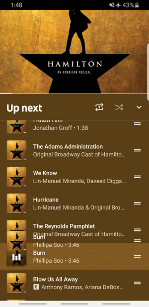 I was listening to Hamilton and saw burn doing this: 43%  1:48  HAMILTON  AN AMERICAN MUSICAL  Up next  Ι ΙΨν  ας  Jonathan Groff 1:38  The Adams Administration  Original Broadway Cast of Hamilto..  We Know  Lin-Manuel Miranda, Daveed Diggs...  Hurricane  Lin-Manuel Miranda & Original Bro...  The Reynolds Pamphlet  Briginal Broadway Cast of Hamilto...  HAMILTON  Phillipa Soo 3:46  Burn  Phillipa Soo 3:46  Blow Us All Away  E Anthony Ramos, Ariana DeBos... I was listening to Hamilton and saw burn doing this
