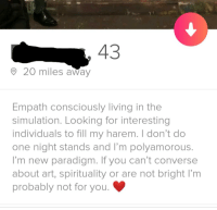 Converse, Paradigm, and Living: 43  20 miles away  Empath consciously living in the  simulation. Looking for interesting  individuals to fill my harem. I don't do  one night stands and I'm polyamorous  I'm new paradigm. If you can't converse  about art, spirituality or are not bright I'm  probably not for you.
