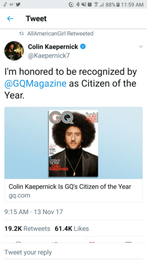 Colin Kaepernick, Nfl, and Gal Gadot: 43  C  ()  4 88% a 1 1 :59 AM  ← Tweet  AllAmericanGirl Retweeted  Colin Kaepernick  @Kaepernick?  KNOW  MY  HTS  I'm honored to be recognized by  @GQMagazine as Citizen of the  Yea  GAL GADOT  KEVIN  CITIZEN OF  THEYEAR  Colin  Kaepernick  Colin Kaepernick Is GQ's Citizen of the Year  gq.com  9:15 AM-13 Nov 17  19.2K Retweets 61.4K Likes  Tweet your reply Cant speak for the NFL, but were honored to have him on our team. Congrats Kaep. ✊🏿
