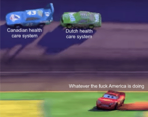 *Laughs in European*: 43  Canadian health  Dutch health  care system  care system  Whatever the fuck America is doing *Laughs in European*