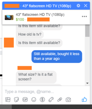"""Anaconda, Facebook, and Stuff: 43"""" flatscreen HD TV (1080p)  X  43"""" flatscreen HD TV (1080p)  $100  s this item still available?  How old is tv?  Is this item still available?  Still available, bought it less  than a year ago  What size? Is it a flat  screen?  Type a message, @name. Selling stuff on Facebook"""