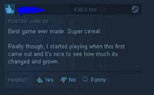 Funny, Best, and Game: 438.0 hrs  POSTED JUNE 28  Best game ever made. Super cereal.  Really though, I started playing when this first  came out and It's nice to see how much its  changed and grown  Yes  Funny  Helpful?  No Cereal is quite surreal