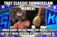 UPDATE: The comments section below is just the ultimate win: THAT CLASSIC SUMMERSLAM  MOMENT  sky SPORT  HD1 CLIVd  WHEN RANDY ORTON FOUND THE WORLDTITLE  YAFTERIT WENT MISSING ATWRESTLEMANIA XX  awRESTUNG MEMES  FACEBOOK COMNIRESTLINGMEMES UPDATE: The comments section below is just the ultimate win