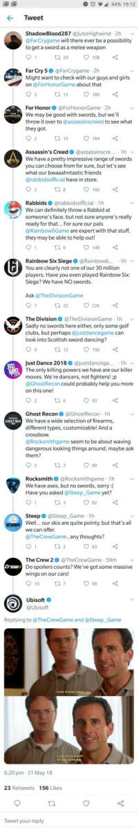 "<p>Ubisoft devs having a bit of fun via /r/memes <a href=""https://ift.tt/2snDS7H"">https://ift.tt/2snDS7H</a></p>: 44% 19: 1 2  Tweet  ShadowBlood287 @jutoHighwind 2h v  @FarCrygame will there ever be a possibility  to get a sword as a melee weapon  Far Cry 5 @FarCrygame 2h  Might want to check with our guys and girls  on @ForHonorGame about that  15  180  For Honor@ForHonorGame 2h  We may be good with swords, but we'll  throw it over to @assassinscreed to see what  they got  10  184  Assassin's Creed @assassin scre..·  We have a pretty impressive range of swords  you can choose from for sure, but let's see  what our bwaaahntastic friends  @rabbidsofficial have in store  166  Rabbids@rabbidsofficial 1h  We can definitely throw a Rabbid at  someone's face, but not sure anyone's really  ready for that... For sure our pals  @Rainbow6Game are expert with that stuff  they may be able to help out!  148  Rainbow Six Siege@Rainbow6.1h v  You are clearly not one of our 30 milliorn  players. Have you even played Rainbow Six:  Siege? We have NO swords.  Ask @TheDivisionGame  The Division@TheDivisionGame 1h v  Sadly no swords here either, only some golf  clubs, but perhaps @justdancegame can  look into Scottish sword dancing?  Just Dance 2018 @justdancega... 1h v  The only killing powers we have are our killer  moves. We're dancers, not fighters! :p  @GhostRecon could probably help you more  on this one!  93  Ghost Recon@GhostRecon 1h  We have a wide selection of firearms,  different types, customizable! And a  crossbow.  @Rocksmithgame seem to be about waving  dangerous looking things around, maybe ask  them?  GHOST WAR  th 3  89  Rocksmith@Rocksmithgame h  We have axes, but no swords, sorry:(  Have you asked @Steep Game yet?  v  Steep@Steep_Game 1h  Well... our skis are quite pointy, but that's all  we can offer  @TheCrewGame,any thoughts?  The Crew 2 @TheCrewGame-59m  Do spoilers counts? We've got some massive  wings on our cars!  10tl 7  Ubisoft  @Ubisoft  Replying to @TheCrewGame and @Steep_Game  I love inside  Love to be a part  6:20 pm 31 May 18  23 Retweets 156 Likes  Tweet your reply <p>Ubisoft devs having a bit of fun via /r/memes <a href=""https://ift.tt/2snDS7H"">https://ift.tt/2snDS7H</a></p>"