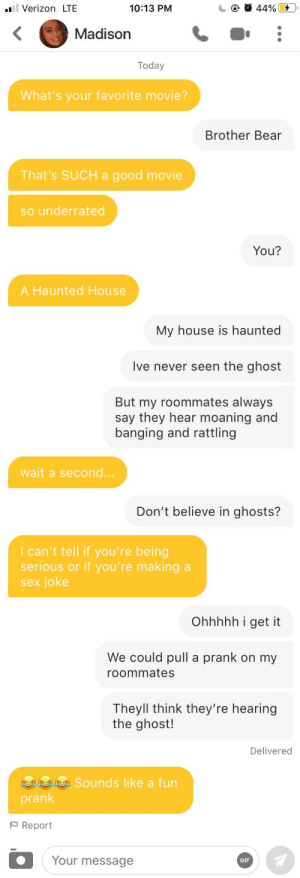 My first attempt went pretty well, might have to follow through: 44% 4  ll Verizon LTE  10:13 PM  Madison  Today  What's your favorite movie?  Brother Bear  That's SUCH a good movie  so underrated  You?  A Haunted House  My house is haunted  Ive never seen the ghost  But my roommates always  say they hear moaning and  banging and rattling  wait a second..  Don't believe in ghosts?  I can't tell if you're being  serious or if you're making a  sex joke  Ohhhhh i get it  We could pull a prank on my  roommates  Theyll think they're hearing  the ghost!  Delivered  a Sounds like a fun  prank  P Report  Your message  GIF My first attempt went pretty well, might have to follow through