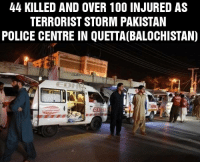 One more terrorist attack in Pakistan.: 44 KILLED AND OVER 100 INJURED AS  TERRORIST STORM PAKISTAN  POLICE CENTRE IN QUETTA(BALOCHISTAN) One more terrorist attack in Pakistan.