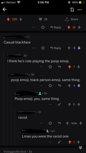 Bad, Emoji, and Facepalm: @ 44%  l Verizon  5:06 PM  TShare  228  25  10  Reply  Casual blackface  Reply  3d  I think he's role-playing the poop emoji.  t 7  oark 3d  poop emoji, black person emoji.:  same thing.  -1  .5h  Poop emoji, you, same  thing  t0  1h  racist  Vote  1m  Lmao you were the racist one  1  thebiggestbirdboi 3d I made a bad roast, but still