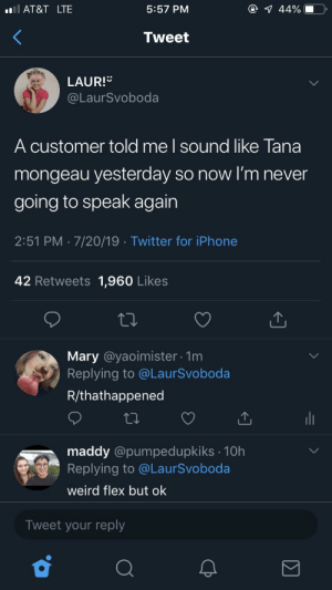 Flexing, Iphone, and Twitter: @ 44%  lAT&T LTE  5:57 PM  Tweet  LAUR!  @LaurSvoboda  A customer told me I sound like Tana  mongeau yesterday so now I'm never  going to speak again  2:51 PM 7/20/19 Twitter for iPhone  42 Retweets 1,960 Likes  Mary @yaoimister 1m  Replying to @LaurSvoboda  R/thathappened  maddy @pumpedupkiks 10h  Replying to @LaurSvoboda  weird flex but ok  Tweet your reply Yeah and my dog talks like Liza Koshy