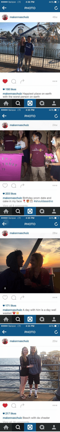 Birthday, Dating, and Instagram: 44%  Verizon LTE 4:36 PM  PHOTO  46W  makennaschulz  SUNO  198 likes  makennaschulz Happiest place on earth  with the worst person on earth  O   44%  Verizon LTE 4:35 PM  PHOTO  makennaschulz  24w  O O O  203 likes  makennaschulz Birthday prom date and  cake in my face  shouldasaidno  View all 8 comments  O   44%  Verizon LTE  4:35 PM  PHOTO  maken naschulz  28w  o o o  171 likes  makennaschulz A day with him is a day well  wasted  O   44%  Verizon LTE 4:34 PM  PHOTO  20W  makennaschulz  O O O  217 likes  makennaschulz Beach with da cheater  View all 16 comments  O When u can change ur Instagram captions but not ur past 😂