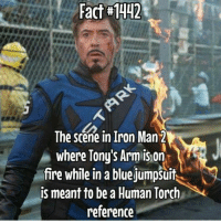 Facts, Iron Man, and Ironic:  #442  Fact The scene in Iron Man 2  where Tony's Arm ison  re while in a blue jumpsuit  is meant to be aHuman Torch  reference ~Agent Coulson~