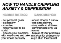 me irl: HOW TO HANDLE CRIPPLING  ANXIETY & DEPRESSION  NORDMOE METHOD DANK METHOD  set personal goals  abuse alcohol & xanax  eat healthy  eat pizza delivery  stay inside at all times  exercise  force yourself to be  communicate only via  social  memes  discuss your problems turn all of your problems  with loved ones and take into iokes for strangers to  your illness seriously  laugh at on the internet me irl
