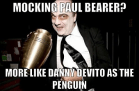 What I first thought when I saw this: MOCKING PAUL BEARER  MORE LIKE DANNY DEVITO AS THE  PENGUIN What I first thought when I saw this