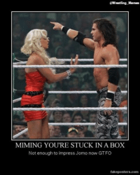 Thanks to Kyle Hougland... slightly modified smile emoticon: EWrestling Memes  MIMING YOU RE STUCK IN A BOX  Not enough to impress Jom  now GTFO  fakeposters.com Thanks to Kyle Hougland... slightly modified smile emoticon