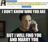 don't understand why girls get so upset when guys play video games..let them be!  Like Comment 3 minutes a  IDONTKNOW WHO YOU ARE  BUTIWILL FIND YOU  AND MARRY YOU Must. Find. This. Women.