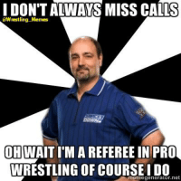 referee: I DON'T ALWAYS MISS CALLS  @Wrestling Memes  OH  A REFEREE IN PRO  WRESTLING OF COURSEIDO  memegenerator.net