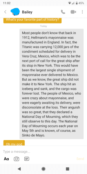 Crazy, England, and Gif: 45%  11:02  Bailey  What's your favorite part of history?  Today  Most people don't know that back in  1912, Hellmann's mayonnaise was  manufactured in England. In fact, the  Titanic was carrying 12,000 jars of the  condiment scheduled for delivery in  Vera Cruz, Mexico, which was to be the  next port of call for the great ship after  its stop in New York. This would have  been the largest single shipment of  mayonnaise ever delivered to Mexico.  But as we know, the great ship did not  make it to New York. The ship hit an  iceberg and sank, and the cargo was  forever lost. The people of Mexico, who  were crazy about mayonnaise, and  were eagerly awaiting its delivery, were  disconsolate at the loss. Their anguish  was so great, that they declared a  National Day of Mourning, which they  still observe to this day. The National  Day of Mourning occurs each year on  May 5th and is known, of course, as  Sinko de Mayo.  Oh my god  Type a message...  Aa  Send  GIF Sinko de Mayo