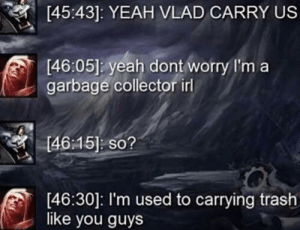 Absolute savage: [45:43]: YEAH VLAD CARRY US  [46:05] yeah dont worry I'm a  garbage collector irl  [46:15] so?  [46:30]: I'm used to carrying trash  like you guys Absolute savage