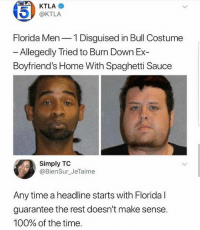 Anaconda, Memes, and Wshh: 45)  KTLA  @KTLA  Florida Men 1 Disguised in Bull Costume  - Allegedly Tried to Burn Down Ex-  Boyfriend's Home With Spaghetti Sauce  Simply TC  @BienSur_JeTaime  Any time a headline starts with Florida l  guarantee the rest doesn't make sense  100% of the time What's good with Florida?! 🤔🤣 WSHH