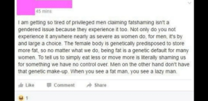 How about you stop trying to justify double standards to push your agenda?: 45 mins  I am getting so tired of privileged men claiming fatshaming isn't a  gendered issue because they experience it too. Not only do you not  experience it anywhere nearly as severe as women do, for men, it's by  and large a choice. The female body is genetically predisposed to store  more fat, so no matter what we do, being fat is a genetic default for many  women. To tell us to simply eat less or move more is literally shaming us  for something we have no control over. Men on the other hand don't have  that genetic make-up. When you see a fat man, you see a lazy man.  T Like  Comment  Share How about you stop trying to justify double standards to push your agenda?