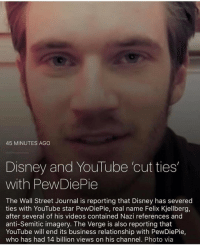 a Valentine's Day gift to us all ❤️❤️ pewdiepie is trash and his career is already over sooo: 45 MINUTES AGO  Disney and YouTube cut ties  with PewDiePie  The Wall Street Journal is reporting that Disney has severed  ties with YouTube star PewDiePie, real name Felix Kjellberg,  after several of his videos contained Nazi references and  anti-Semitic imagery. The Verge is also reporting that  YouTube will end its business relationship with PewDiePie,  who has had 14 billion views on his channel. Photo via a Valentine's Day gift to us all ❤️❤️ pewdiepie is trash and his career is already over sooo