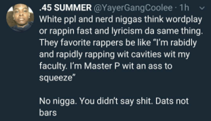 "Spot on by sunnymacaroni MORE MEMES: 45 SUMMER@YayerGangCoolee 1h v  White ppl and nerd niggas think wordplay  or rappin fast and lyricism da same thing  They favorite rappers be like ""I'm rabidly  and rapidly rapping wit cavities wit my  faculty. I'm Master P wit an ass to  squeeze  No nigga. You didn't say shit. Dats not  bars Spot on by sunnymacaroni MORE MEMES"