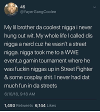 Life, Nerd, and Shit: 45  @YayerGangCoolee  My lil brother da coolest nigga i never  hung out wit. My whole life l called dis  nigga a nerd cuz he wasn't a street  nigga. nigga took me to a WWE  event,a gamin tournament where he  was fuckin niggas up in Street Fighter  & some cosplay shit. I never had dat  much fun in da streets  6/10/18, 9:18 AM  1,493 Retweets 6,144 Likes <p>Brother sees the truth</p>