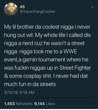 Life, Nerd, and Shit: 45  @YayerGangCoolee  My lil brother da coolest nigga i never  hung out wit. My whole life I called dis  nigga a nerd cuz he wasn't a street  nigga. nigga took me to a WWE  event,a gamin tournament where he  was fuckin niggas up in Street Fighter  & some cosplay shit. I never had dat  much fun in da streets  6/10/18, 9:18 AM  1,493 Retweets 6,144 Likes Wholsome