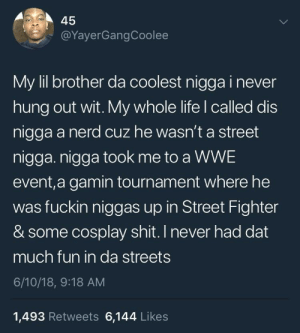 Pure brotherly love: 45  @YayerGangCoolee  My lil brother da coolest nigga i never  hung out wit. My whole life l called dis  nigga a nerd cuz he wasn't a street  nigga. nigga took me to a WWE  event,a gamin tournament where he  was fuckin niggas up in Street Fighter  & some cosplay shit. I never had dat  much fun in da streets  6/10/18, 9:18 AM  1,493 Retweets 6,144 Likes Pure brotherly love