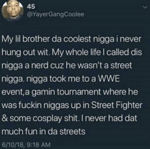 Life, Nerd, and Shit: 45  @YayerGangCoolee  My lil brother da coolest nigga i never  hung out wit. My whole life I called dis  nigga a nerd cuz he wasn't a street  nigga. nigga took me to a WWE  event,a gamin tournament where he  was fuckin niggas up in Street Fighter  & some cosplay shit. I never had dat  much fun in da streets  6/10/18, 9:18 AM awesomacious:  Having fun with siblings