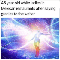 Latinos, Memes, and Restaurants: 45 year old white ladies in  Mexican restaurants after saying  gracias to the waiter Lmaoo 😊😊😊😂😂😂 🔥 Follow Us 👉 @latinoswithattitude 🔥 latinosbelike latinasbelike latinoproblems mexicansbelike mexican mexicanproblems hispanicsbelike hispanic hispanicproblems latina latinas latino latinos hispanicsbelike