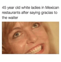 Memes, Restaurants, and White: 45 year old white ladies in Mexican  restaurants after saying gracias to  the waiter Cállate Brenda!