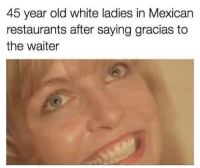 Meme, Restaurants, and White: 45 year old white ladies in Mexican  restaurants after saying gracias to  the waiter Meme Dump. The sixth edition