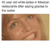 Restaurants, White, and Mexican: 45 year old white ladies in Mexican  restaurants after saying gracias to  the waiter I'm bilingual