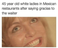 Be Like, Restaurants, and White: 45 year old white ladies in Mexican  restaurants after saying gracias to  the waiter it be like that