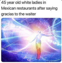 Restaurants, White, and Mexican: 45 year old white ladies in  Mexican restaurants after saying  gracias to the waiter Me IRL