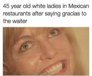 Thank You, Restaurants, and White: 45 year old white ladies in Mexican  restaurants after saying gracias to  the waiter Thank you senior, moocho kayso