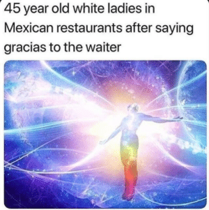 Restaurants, White, and Mexican: 45 year old white ladies in  Mexican restaurants after saying  gracias to the waiter I'm bilingual too