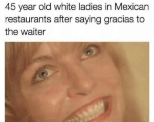 Only 50 memes at a time? Meme Year in Review (first 3 months): 45 year old white ladies in Mexican  restaurants after saying gracias to  the waiter Only 50 memes at a time? Meme Year in Review (first 3 months)