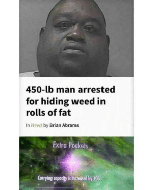 Anaconda, News, and Weed: 450-lb man arrested  for hiding weed in  rolls of fat  In News by Brian Abrams  Extra Pockets  Carrying capacity is increased by 100 New skill!