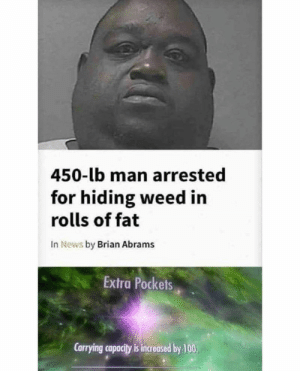 Anaconda, Memes, and News: 450-lb man arrested  for hiding weed in  rolls of fat  In News by Brian Abrams  Extra Pockets  Carrying capacity is increased by 100 New skill! via /r/memes https://ift.tt/2Ce4vld
