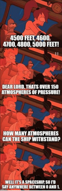 Bad news everyone!: 4500 FEET, 4600,  4700,4800, 5000 FEET!  DEAR LORD, THATS OVER 150  ATMOSPHERES OF PRESSURE!  HOW MANY ATMOSPHERES  CAN THESHIP WITHSTAND?  WELLITSA SPACESHIP SO ID  SAY ANYWHERE BETWEEN O AND1. Bad news everyone!
