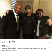Alive, Blackpeopletwitter, and Dr. Dre: 453 likes  goodkid.coleworld Dr. Dre, a middle aged truck driver and the  greatest rapper alive <p>The disrespect (via /r/BlackPeopleTwitter)</p>