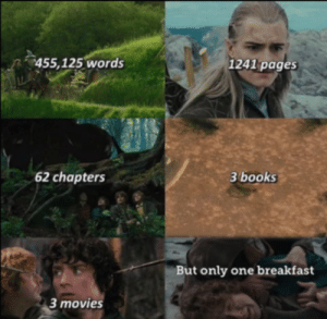I mean, you're not wrong: 455,125 words  1241 pages  62 chapters  3 books  But only one breakfast  3 movies I mean, you're not wrong