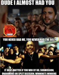 Fast and the Furious LIKE US MMA Memes: DUDEI ALMOST HAD YOU  Sf facebook  YOU NEVER HAD ME YOU NEVER HAD THE BELT  IT DONT MATTERIF YOU WIN BY KO,SUBMISSION.  UNANIMOUS ORSPLITDECISION, WINNINGS WINNING Fast and the Furious LIKE US MMA Memes