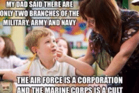 I don't mean to hurt anyones feelings.....: MY DAD SAID THERE ARE  ONLY TWO BRANCHES OF THE  N  MILITARY ARMY AND NAVY  THE AIR FORCE IS ACORPORATION  ANDTHE MARINE CORPSISACULT I don't mean to hurt anyones feelings.....