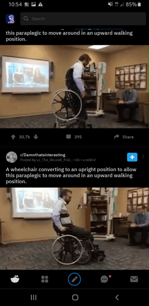 A double post?: { 46 .1  85%i  10:54  QSearch  this paraplegic to move around in an upward walking  position.  30,7k  Share  395  r/Damnthatsinteresting  Posted by u/_The_VeLouR_FoG_ * 6h v.redd.it  A wheelchair converting to an upright position to allow  this paraplegic to move around in an upward walking  position.  O A double post?